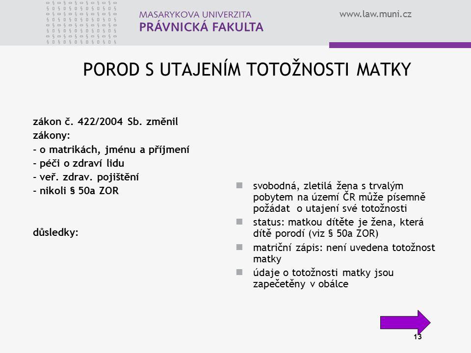 www.law.muni.cz 13 POROD S UTAJENÍM TOTOŽNOSTI MATKY zákon č. 422/2004 Sb. změnil zákony: - o matrikách, jménu a příjmení - péči o zdraví lidu - veř.