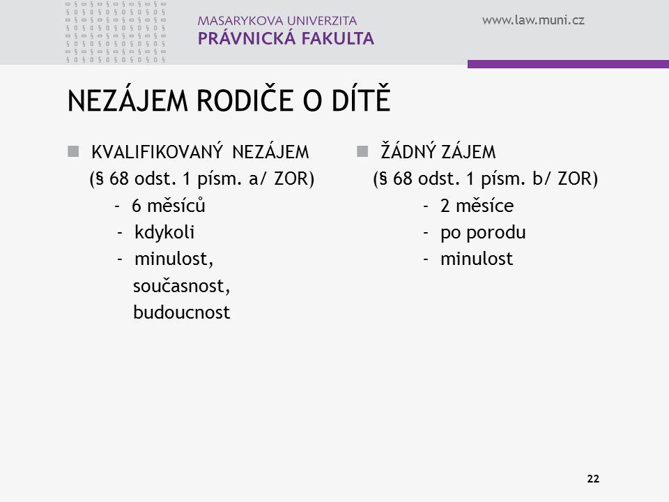 www.law.muni.cz 22 NEZÁJEM RODIČE O DÍTĚ KVALIFIKOVANÝ NEZÁJEM (§ 68 odst. 1 písm. a/ ZOR) - 6 měsíců - kdykoli - minulost, současnost, budoucnost ŽÁD