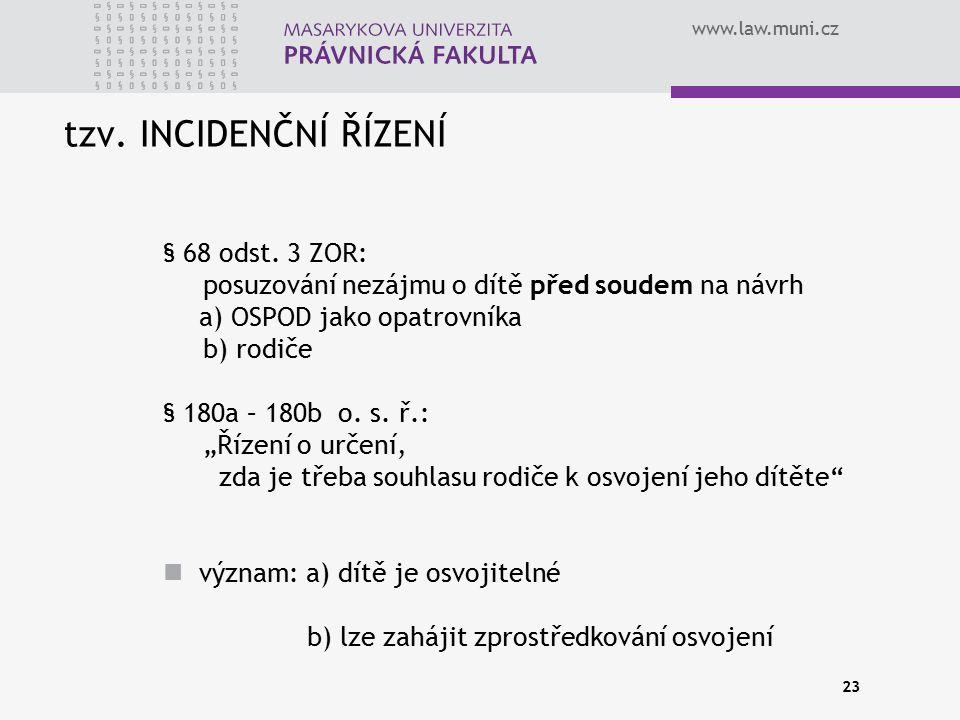 www.law.muni.cz 23 tzv. INCIDENČNÍ ŘÍZENÍ § 68 odst. 3 ZOR: posuzování nezájmu o dítě před soudem na návrh a) OSPOD jako opatrovníka b) rodiče § 180a