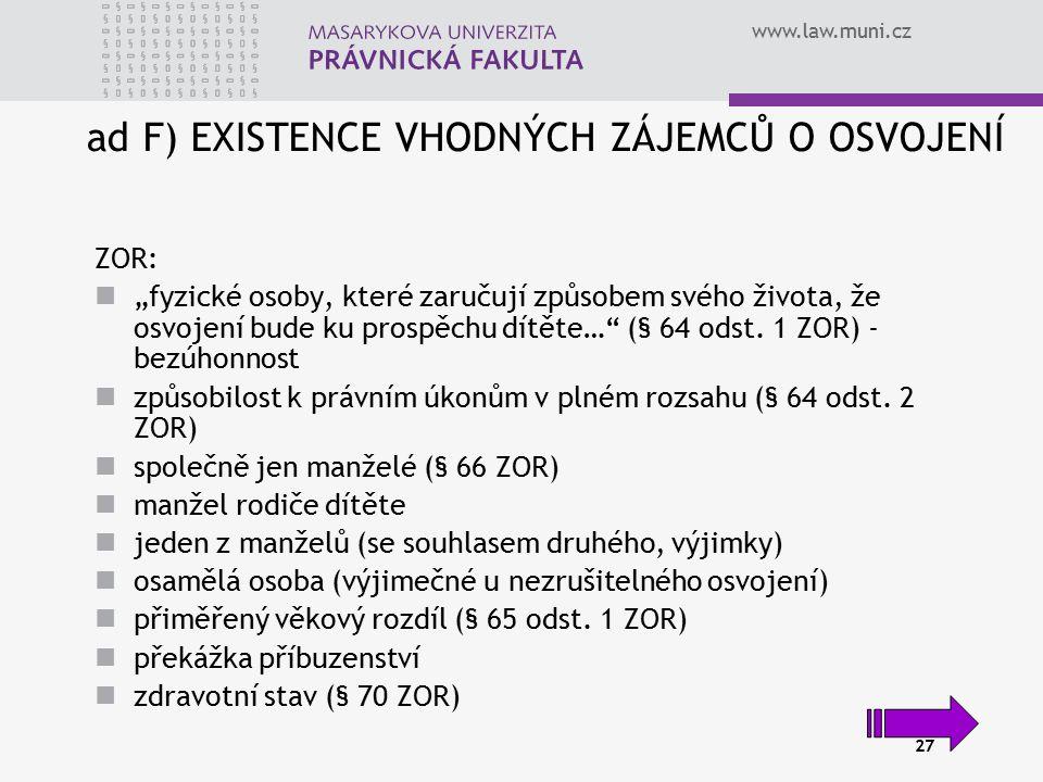 """www.law.muni.cz 27 ad F) EXISTENCE VHODNÝCH ZÁJEMCŮ O OSVOJENÍ ZOR: """"fyzické osoby, které zaručují způsobem svého života, že osvojení bude ku prospěch"""