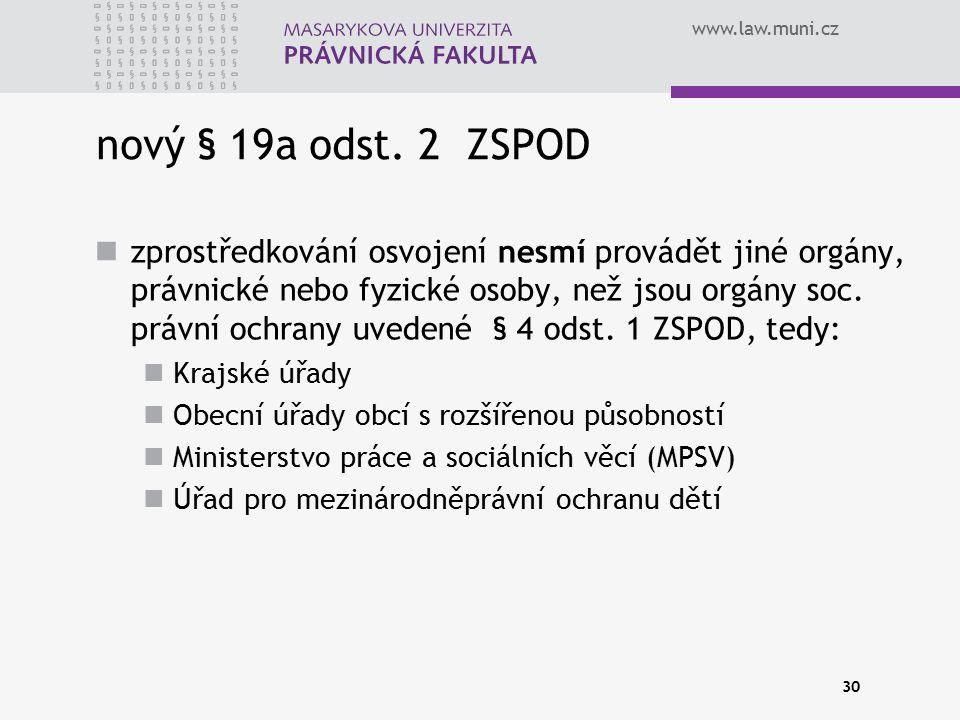 www.law.muni.cz 30 nový § 19a odst. 2 ZSPOD zprostředkování osvojení nesmí provádět jiné orgány, právnické nebo fyzické osoby, než jsou orgány soc. pr