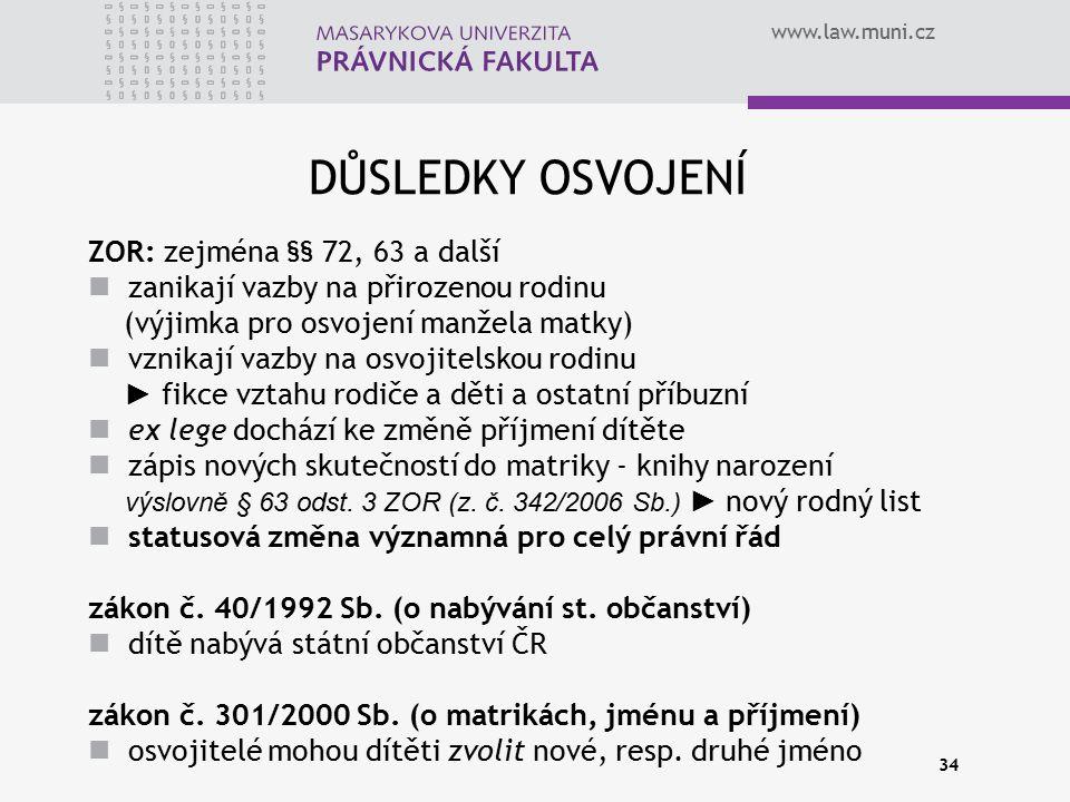 www.law.muni.cz 34 DŮSLEDKY OSVOJENÍ ZOR: zejména §§ 72, 63 a další zanikají vazby na přirozenou rodinu (výjimka pro osvojení manžela matky) vznikají
