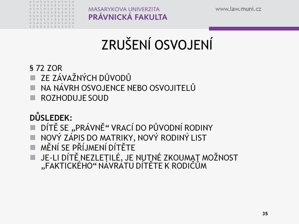 """www.law.muni.cz 35 ZRUŠENÍ OSVOJENÍ § 72 ZOR ZE ZÁVAŽNÝCH DŮVODŮ NA NÁVRH OSVOJENCE NEBO OSVOJITELŮ ROZHODUJE SOUD DŮSLEDEK: DÍTĚ SE """"PRÁVNĚ"""" VRACÍ DO"""