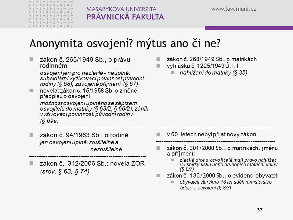 www.law.muni.cz 37 Anonymita osvojení? mýtus ano či ne? zákon č. 265/1949 Sb., o právu rodinném osvojení jen pro nezletilé - neúplné: subsidiární vyži