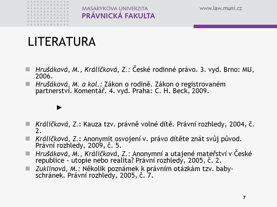 www.law.muni.cz 7 LITERATURA Hrušáková, M., Králíčková, Z.: České rodinné právo. 3. vyd. Brno: MU, 2006. Hrušáková, M. a kol.: Zákon o rodině. Zákon o