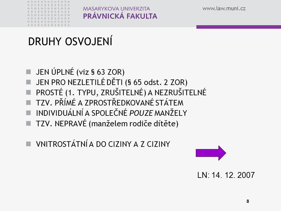 www.law.muni.cz 8 DRUHY OSVOJENÍ JEN ÚPLNÉ (viz § 63 ZOR) JEN PRO NEZLETILÉ DĚTI (§ 65 odst. 2 ZOR) PROSTÉ (1. TYPU, ZRUŠITELNÉ) A NEZRUŠITELNÉ TZV. P