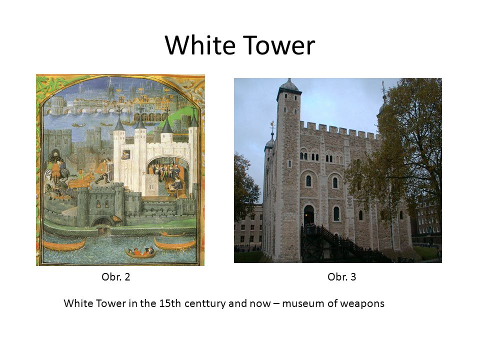 White Tower Obr. 2 Obr. 3 White Tower in the 15th centtury and now – museum of weapons