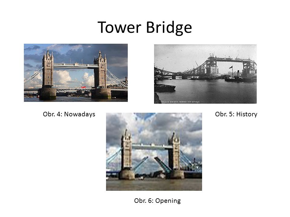 Tower Bridge Obr. 4: Nowadays Obr. 5: History Obr. 6: Opening