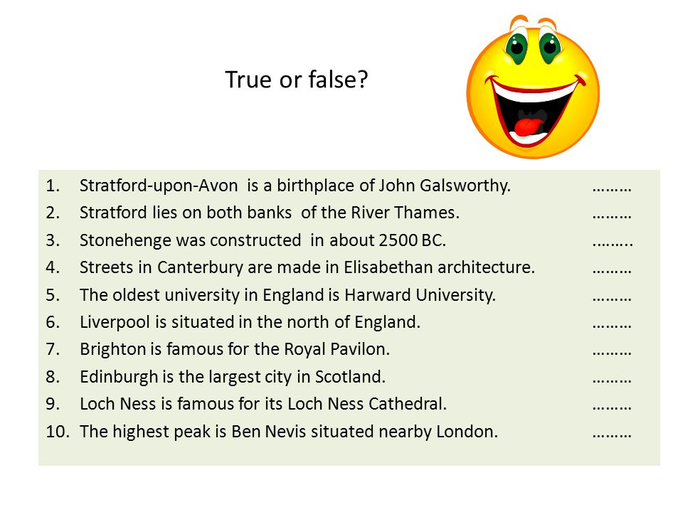 True or false? 1.Stratford-upon-Avon is a birthplace of John Galsworthy. ……… 2.Stratford lies on both banks of the River Thames. ……… 3.Stonehenge was