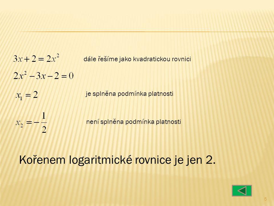 5 dále řešíme jako kvadratickou rovnici je splněna podmínka platnosti není splněna podmínka platnosti Kořenem logaritmické rovnice je jen 2.