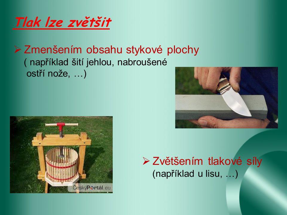 Tlak lze zvětšit  Zmenšením obsahu stykové plochy ( například šití jehlou, nabroušené ostří nože, …)  Zvětšením tlakové síly (například u lisu, …)