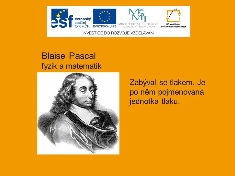 Blaise Pascal fyzik a matematik Zabýval se tlakem. Je po něm pojmenovaná jednotka tlaku.