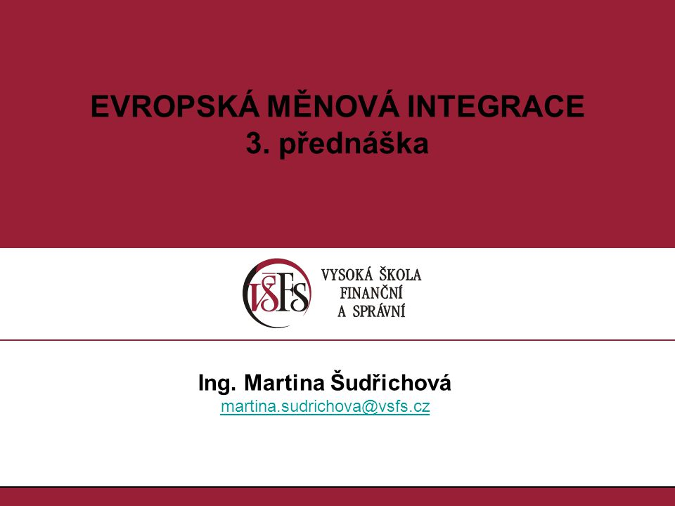 1.1. EVROPSKÁ MĚNOVÁ INTEGRACE 3. přednáška Ing. Martina Šudřichová martina.sudrichova@vsfs.cz