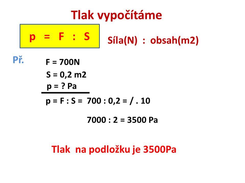 Tlak vypočítáme Síla(N) : obsah(m2) Př. S = 0,2 m2 p = ? Pa F = 700N p = F : S =700 : 0,2 = /. 10 7000 : 2 = 3500 Pa Tlak na podložku je 3500Pa p = F