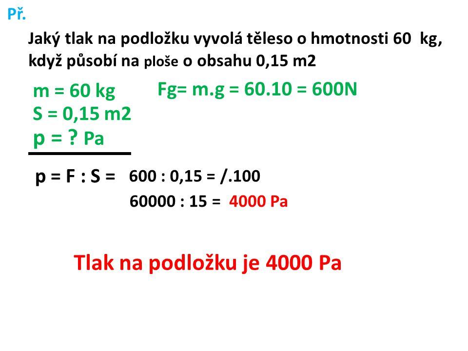 Př. Jaký tlak na podložku vyvolá těleso o hmotnosti 60 kg, když působí na ploše o obsahu 0,15 m2 m = 60 kg S = 0,15 m2 p = ? Pa Fg= m.g = 60.10 = 600N