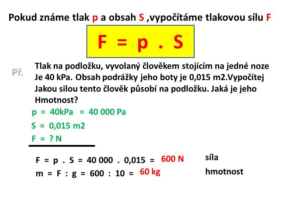 Pokud známe tlak p a obsah S,vypočítáme tlakovou sílu F F = p. S Př. Tlak na podložku, vyvolaný člověkem stojícím na jedné noze Je 40 kPa. Obsah podrá