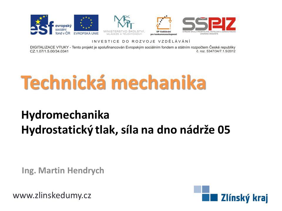Hydromechanika Hydrostatický tlak, síla na dno nádrže 05 Ing. Martin Hendrych Technická mechanika www.zlinskedumy.cz