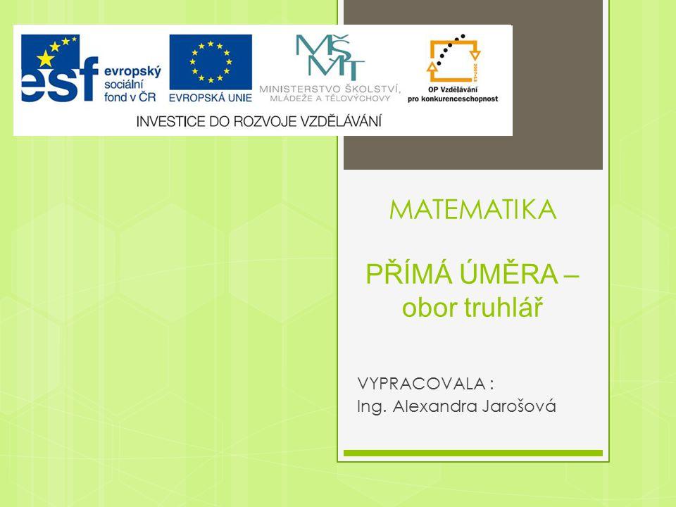 MATEMATIKA PŘÍMÁ ÚMĚRA – obor truhlář VYPRACOVALA : Ing. Alexandra Jarošová