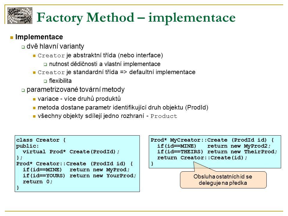 Factory Method – implementace Implementace  dvě hlavní varianty Creator je abstraktní třída (nebo interface)  nutnost dědičnosti a vlastní implementace Creator je standardní třída => defaultní implementace  flexibilita  parametrizované tovární metody variace - více druhů produktů metoda dostane parametr identifikující druh objektu (ProdId) všechny objekty sdílejí jedno rozhraní - Product class Creator { public: virtual Prod* Create(ProdId); }; Prod* Creator::Create (ProdId id) { if(id==MINE) return new MyProd; if(id==YOURS) return new YourProd; return 0; } Prod* MyCreator::Create (ProdId id) { if(id==MINE) return new MyProd2; if(id==THEIRS) return new TheirProd; return Creator::Create(id); } Obsluha ostatních id se deleguje na předka