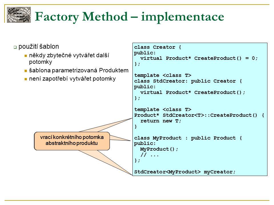 Factory Method – implementace  použití šablon někdy zbytečné vytvářet další potomky šablona parametrizovaná Produktem není zapotřebí vytvářet potomky class Creator { public: virtual Product* CreateProduct() = 0; }; template class StdCreator: public Creator { public: virtual Product* CreateProduct(); }; template Product* StdCreator ::CreateProduct() { return new T; } class MyProduct : public Product { public: MyProduct(); //...
