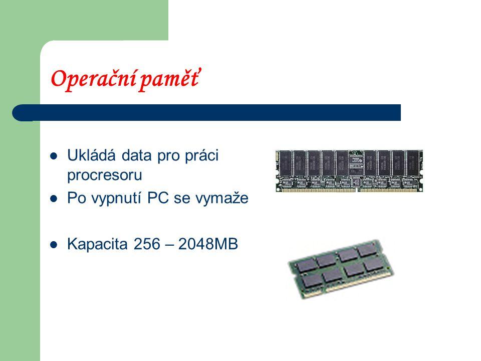 Operační paměť Ukládá data pro práci procresoru Po vypnutí PC se vymaže Kapacita 256 – 2048MB