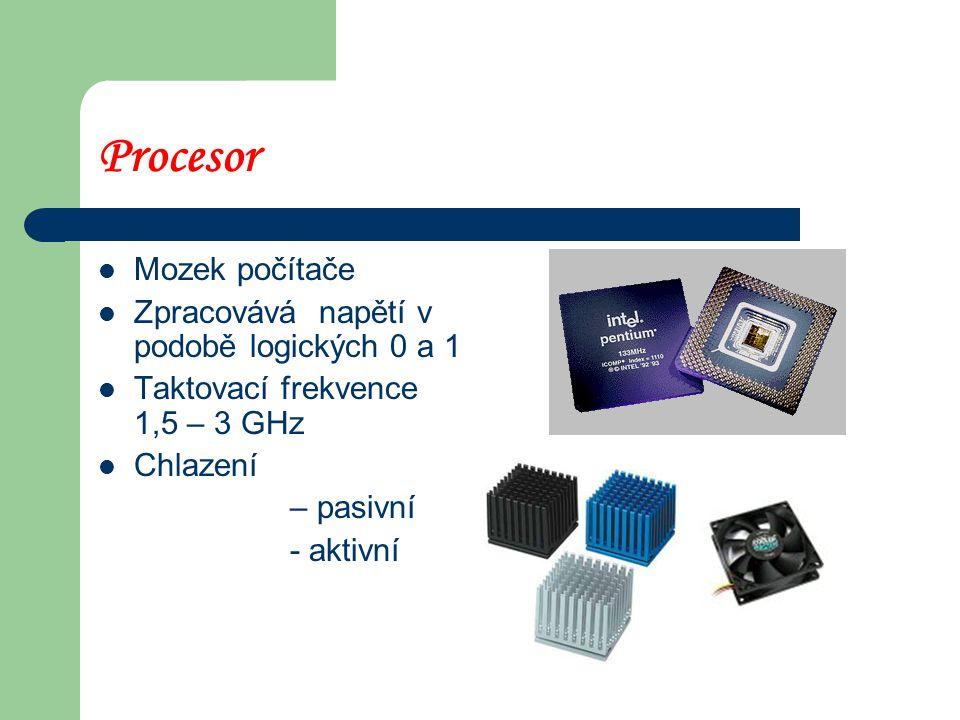 Procesor Mozek počítače Zpracovává napětí v podobě logických 0 a 1 Taktovací frekvence 1,5 – 3 GHz Chlazení – pasivní - aktivní