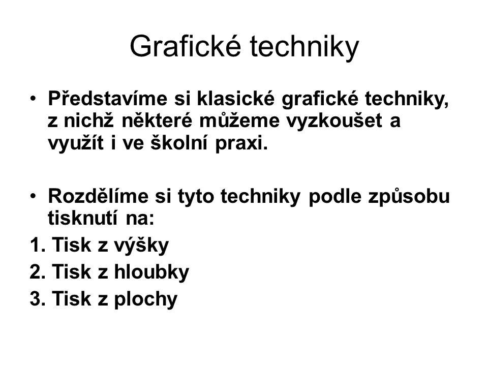 Grafické techniky Představíme si klasické grafické techniky, z nichž některé můžeme vyzkoušet a využít i ve školní praxi. Rozdělíme si tyto techniky p