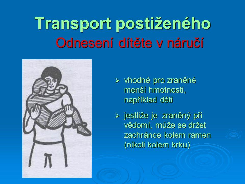 Transport postiženého Zdravotnická nosítka  nosítka vždy přinášíme k raněnému, nikoli naopak  zraněného přenášíme vždy nohama kupředu, pouze do svahu, do schodů a při nakládání do přesunového vozidla kupředu hlavou  jedna z technik použití viz.