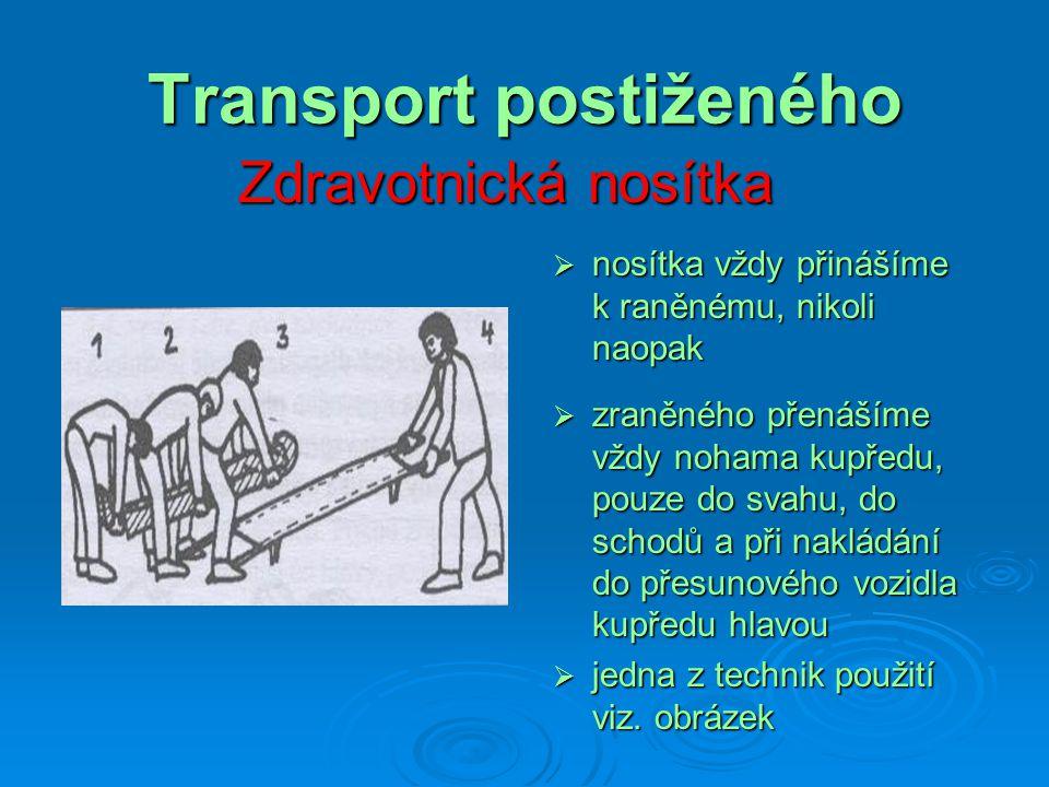 Transport postiženého Zdravotnická nosítka  nosítka vždy přinášíme k raněnému, nikoli naopak  zraněného přenášíme vždy nohama kupředu, pouze do svah