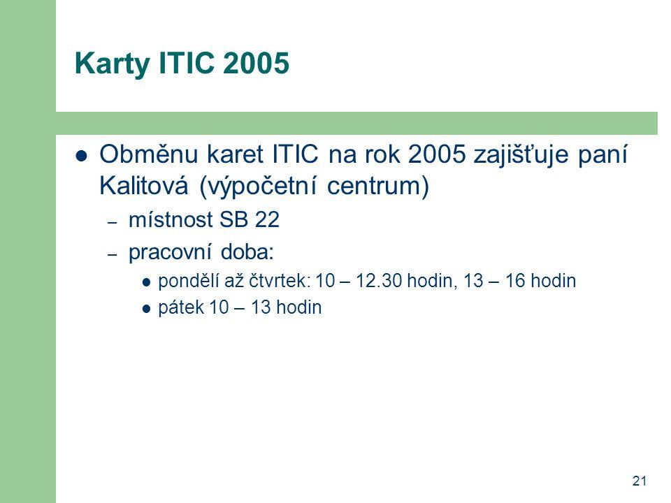 21 Karty ITIC 2005 Obměnu karet ITIC na rok 2005 zajišťuje paní Kalitová (výpočetní centrum) – místnost SB 22 – pracovní doba: pondělí až čtvrtek: 10 – 12.30 hodin, 13 – 16 hodin pátek 10 – 13 hodin