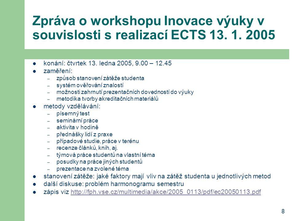 8 Zpráva o workshopu Inovace výuky v souvislosti s realizací ECTS 13. 1. 2005 konání: čtvrtek 13. ledna 2005, 9.00 – 12.45 zaměření: – způsob stanoven