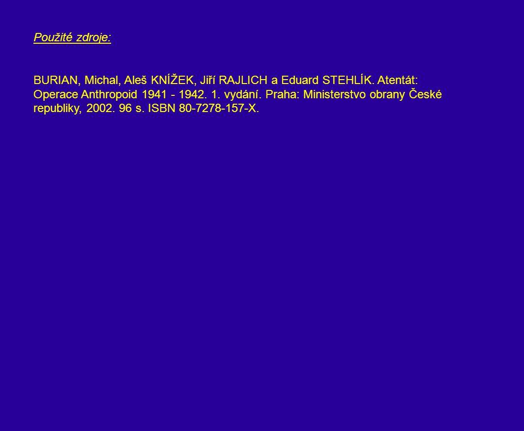 Použité zdroje: BURIAN, Michal, Aleš KNÍŽEK, Jiří RAJLICH a Eduard STEHLÍK. Atentát: Operace Anthropoid 1941 - 1942. 1. vydání. Praha: Ministerstvo ob
