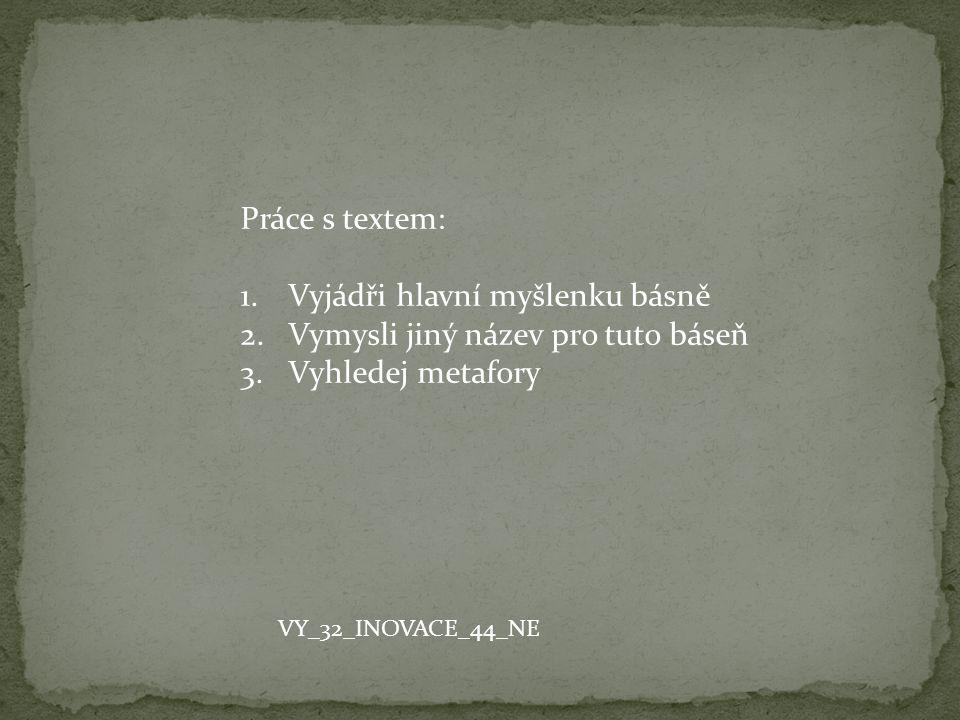 Práce s textem: 1.Vyjádři hlavní myšlenku básně 2.Vymysli jiný název pro tuto báseň 3.Vyhledej metafory VY_32_INOVACE_44_NE