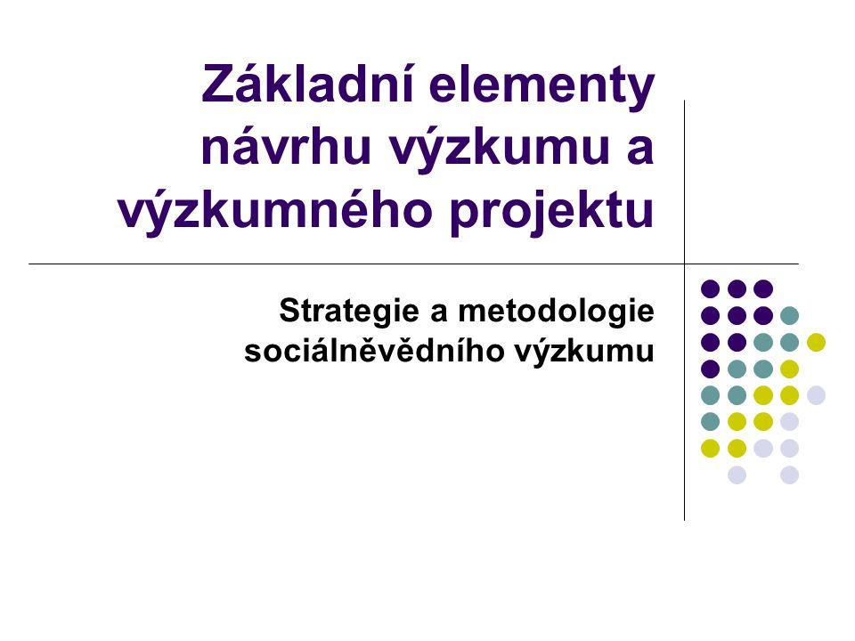 Základní elementy návrhu výzkumu a výzkumného projektu Strategie a metodologie sociálněvědního výzkumu