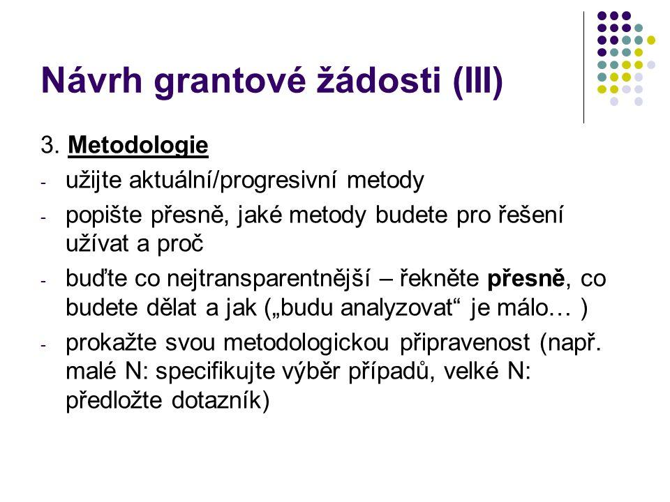 Návrh grantové žádosti (III) 3. Metodologie - užijte aktuální/progresivní metody - popište přesně, jaké metody budete pro řešení užívat a proč - buďte