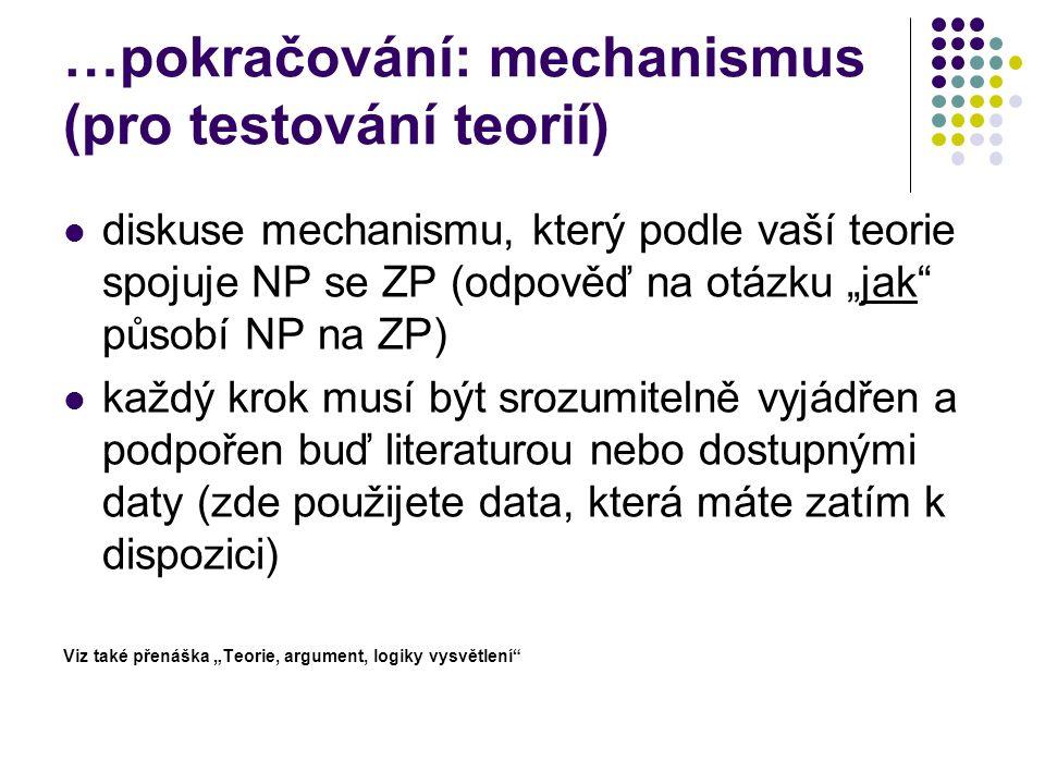 """…pokračování: mechanismus (pro testování teorií) diskuse mechanismu, který podle vaší teorie spojuje NP se ZP (odpověď na otázku """"jak působí NP na ZP) každý krok musí být srozumitelně vyjádřen a podpořen buď literaturou nebo dostupnými daty (zde použijete data, která máte zatím k dispozici) Viz také přenáška """"Teorie, argument, logiky vysvětlení"""