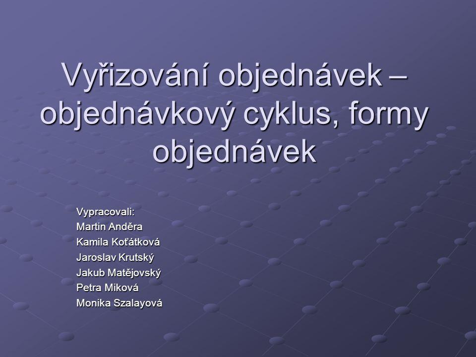 Vyřizování objednávek – objednávkový cyklus, formy objednávek Vypracovali: Martin Anděra Kamila Koťátková Jaroslav Krutský Jakub Matějovský Petra Miko