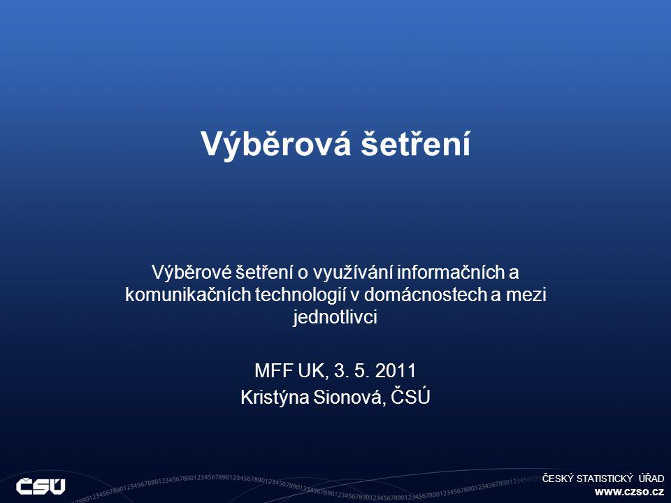 ČESKÝ STATISTICKÝ ÚŘAD www.czso.cz Výběrová šetření Výběrové šetření o využívání informačních a komunikačních technologií v domácnostech a mezi jednotlivci MFF UK, 3.
