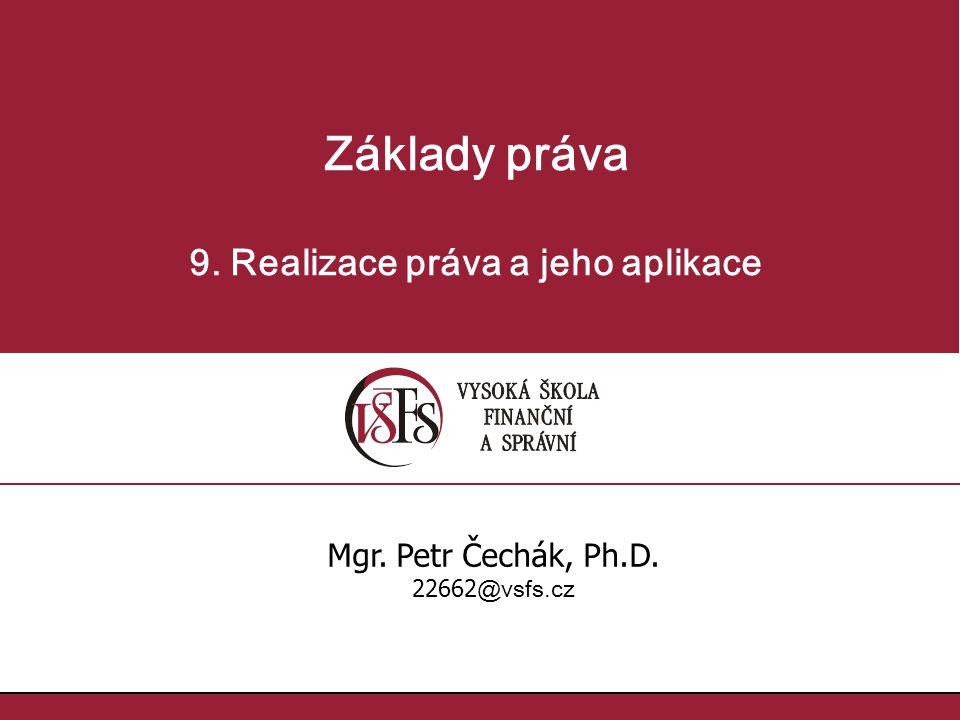 Základy práva 9. Realizace práva a jeho aplikace Mgr. Petr Čechák, Ph.D. 22662 @vsfs.cz