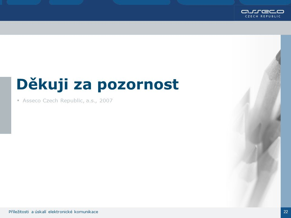 Příležitosti a úskalí elektronické komunikace 22 Děkuji za pozornost  Asseco Czech Republic, a.s., 2007