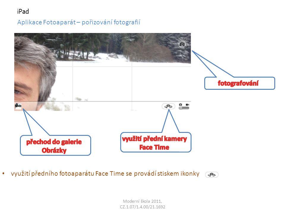 Moderní škola 2011, CZ.1.07/1.4.00/21.1692 iPad Aplikace Fotoaparát – pořizování fotografií využití předního fotoaparátu Face Time se provádí stiskem ikonky