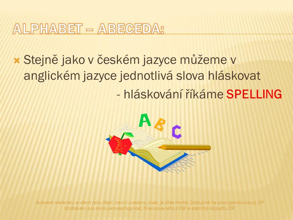  Stejně jako v českém jazyce můžeme v anglickém jazyce jednotlivá slova hláskovat - hláskování říkáme SPELLING Autorem materiálu a všech jeho částí,
