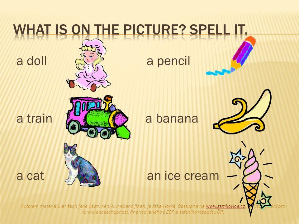a doll a pencil a train a banana a cat an ice cream Autorem materiálu a všech jeho částí, není-li uvedeno jinak, je Jitka Horká. Dostupné na www.zsmil