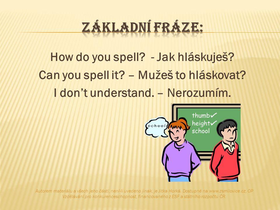 How do you spell? - Jak hláskuješ? Can you spell it? – Mužeš to hláskovat? I don't understand. – Nerozumím. Autorem materiálu a všech jeho částí, není