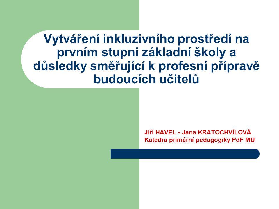 Vytváření inkluzivního prostředí na prvním stupni základní školy a důsledky směřující k profesní přípravě budoucích učitelů Jiří HAVEL - Jana KRATOCHV