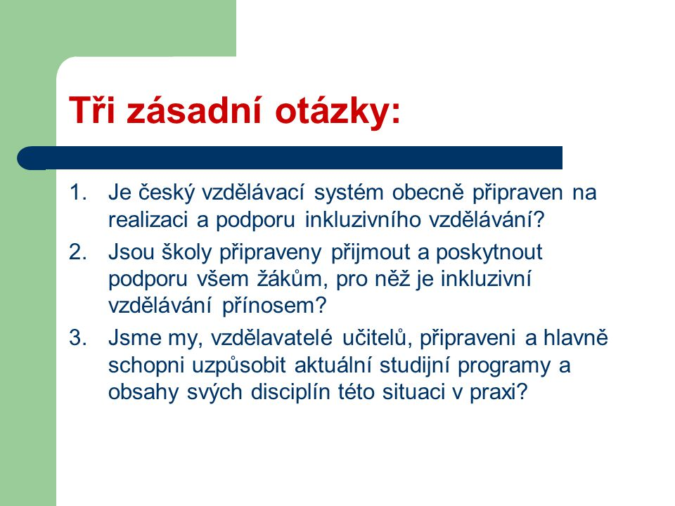 Tři zásadní otázky: 1.Je český vzdělávací systém obecně připraven na realizaci a podporu inkluzivního vzdělávání? 2.Jsou školy připraveny přijmout a p
