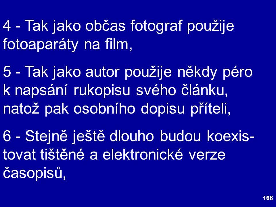 166 4 - Tak jako občas fotograf použije fotoaparáty na film, 5 - Tak jako autor použije někdy péro k napsání rukopisu svého článku, natož pak osobního dopisu příteli, 6 - Stejně ještě dlouho budou koexis- tovat tištěné a elektronické verze časopisů,
