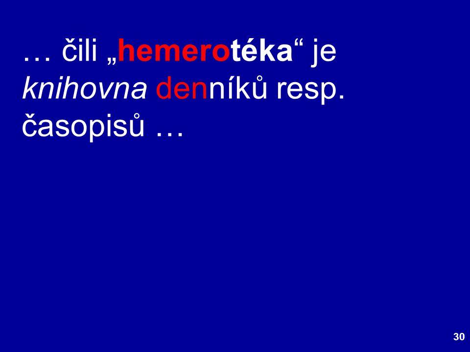 "30 … čili ""hemerotéka je knihovna denníků resp. časopisů …"