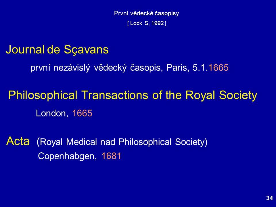 34 První vědecké časopisy [ Lock S, 1992 ] Journal de Sçavans první nezávislý vědecký časopis, Paris, 5.1.1665 Philosophical Transactions of the Royal