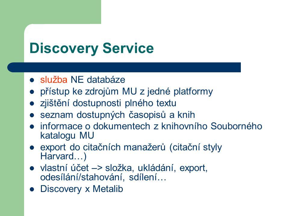 Discovery Service služba NE databáze přístup ke zdrojům MU z jedné platformy zjištění dostupnosti plného textu seznam dostupných časopisů a knih informace o dokumentech z knihovního Souborného katalogu MU export do citačních manažerů (citační styly Harvard…) vlastní účet –> složka, ukládání, export, odesílání/stahování, sdílení… Discovery x Metalib